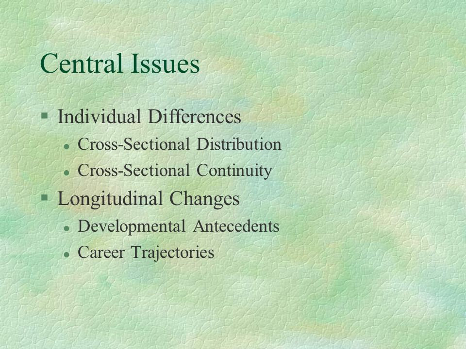 Central Issues §Individual Differences l Cross-Sectional Distribution l Cross-Sectional Continuity §Longitudinal Changes l Developmental Antecedents l Career Trajectories