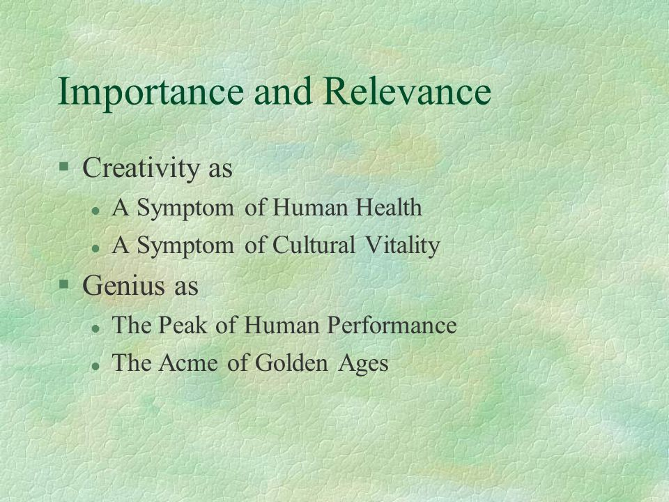 Importance and Relevance §Creativity as l A Symptom of Human Health l A Symptom of Cultural Vitality §Genius as l The Peak of Human Performance l The