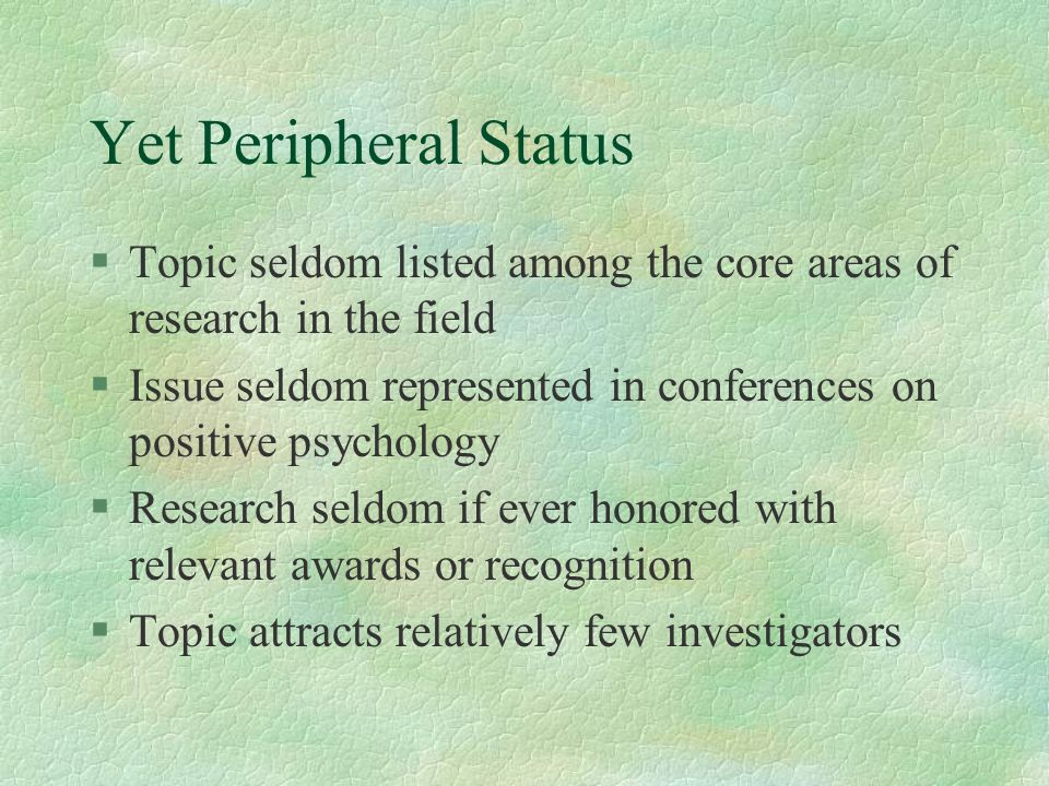 Yet Peripheral Status §Topic seldom listed among the core areas of research in the field §Issue seldom represented in conferences on positive psycholo