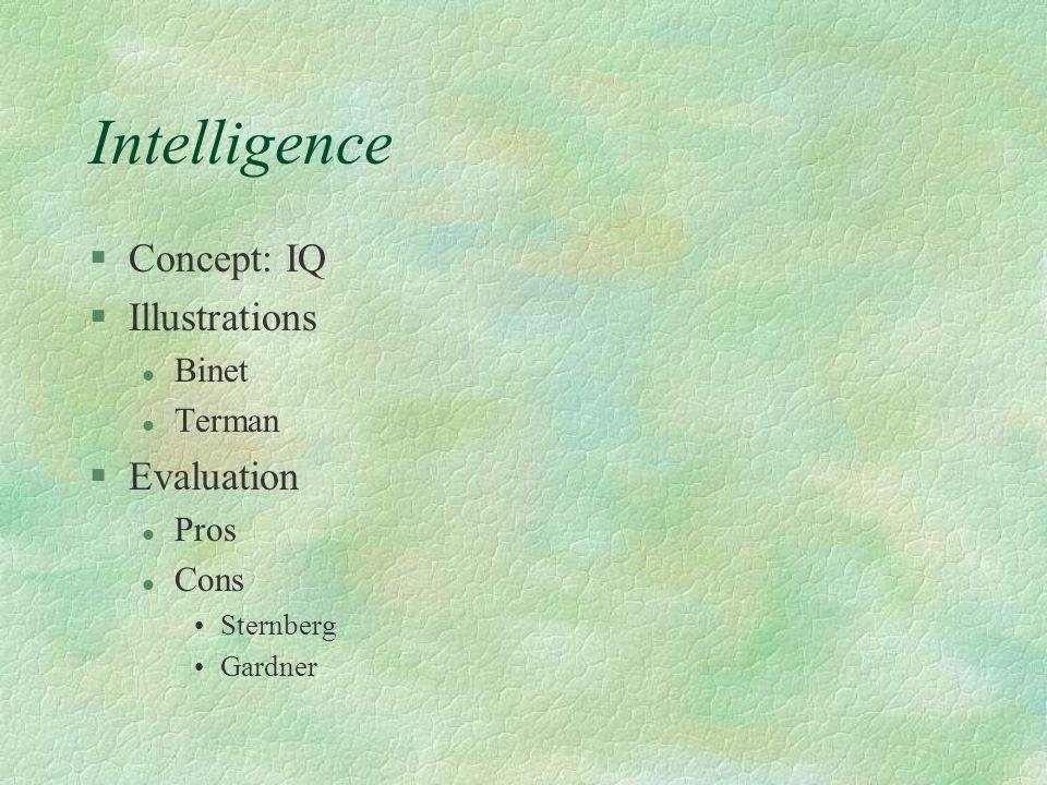 Intelligence §Concept: IQ §Illustrations l Binet l Terman §Evaluation l Pros l Cons Sternberg Gardner