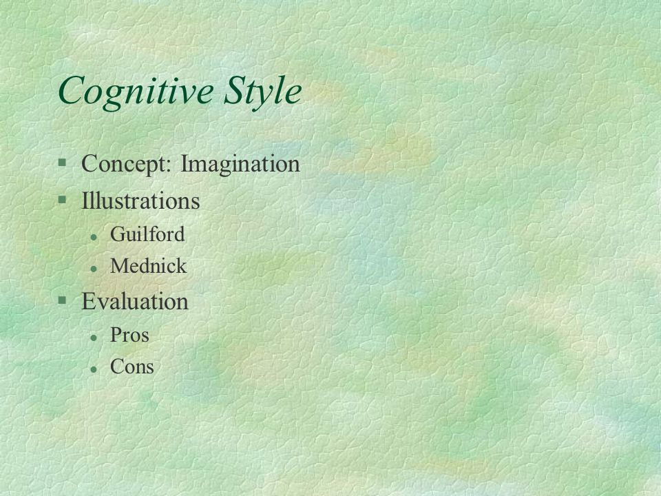 Cognitive Style §Concept: Imagination §Illustrations l Guilford l Mednick §Evaluation l Pros l Cons