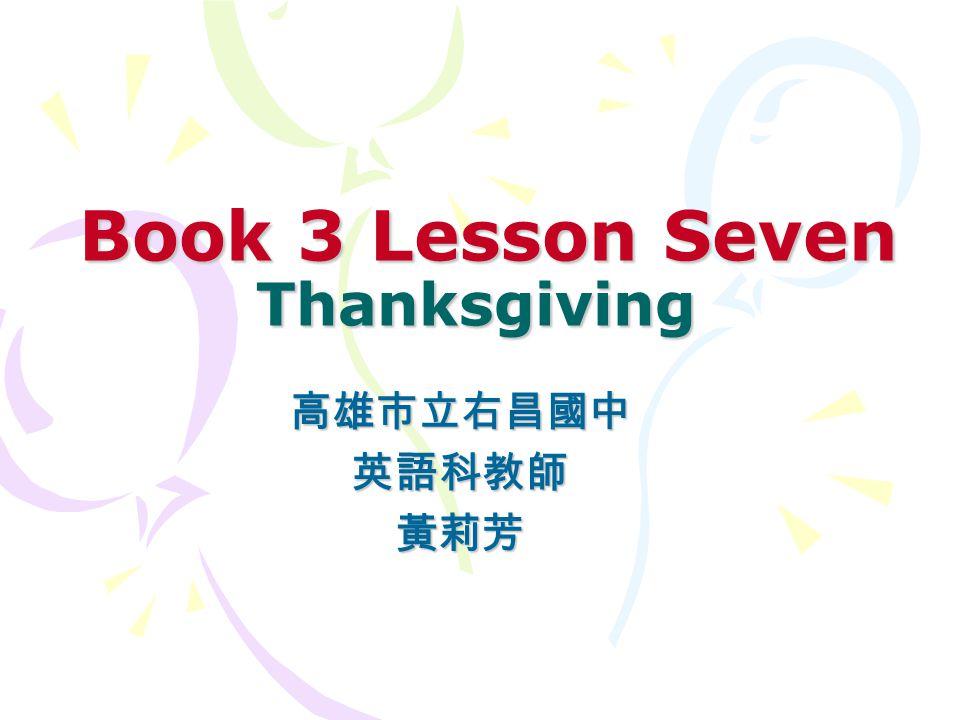 Book 3 Lesson Seven Thanksgiving Book 3 Lesson Seven Thanksgiving 高雄市立右昌國中英語科教師黃莉芳