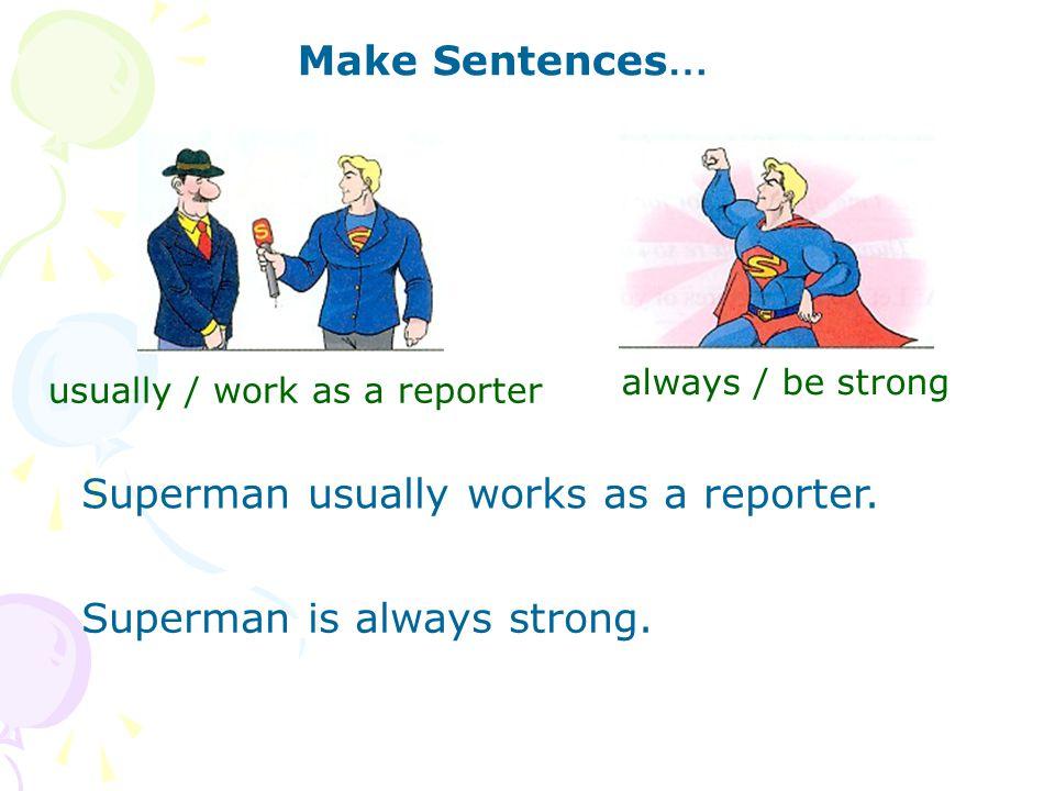Make Sentences … usually / work as a reporter Superman usually works as a reporter.