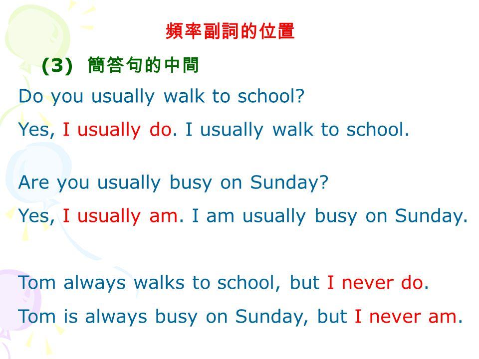 頻率副詞的位置 (3) 簡答句的中間 Do you usually walk to school.Yes, I usually do.