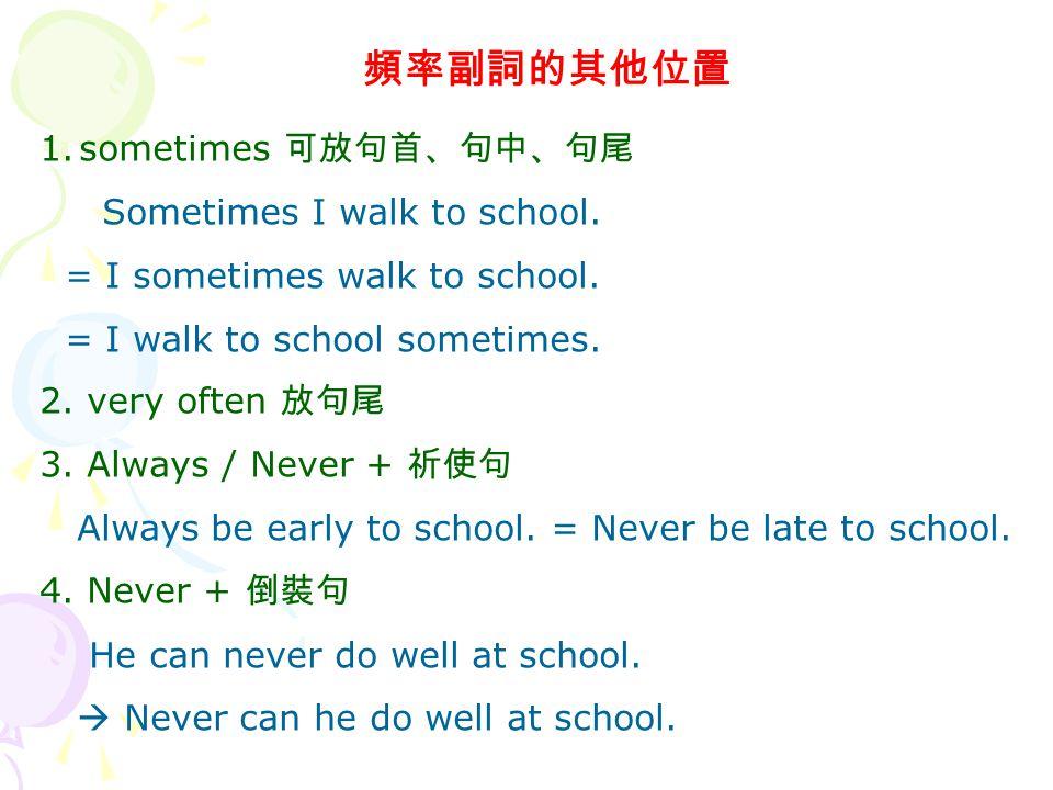 頻率副詞的其他位置 1.sometimes 可放句首、句中、句尾 Sometimes I walk to school.