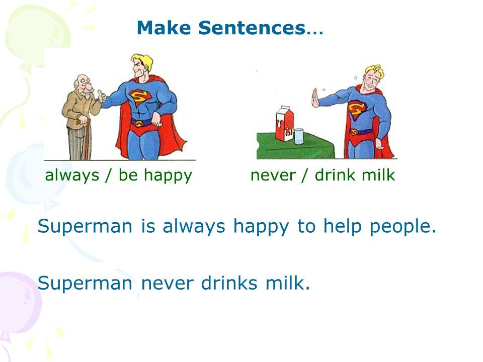 Make Sentences … always / be happy Superman is always happy to help people.