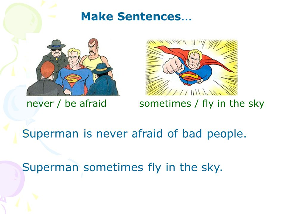 Make Sentences … never / be afraid Superman is never afraid of bad people.