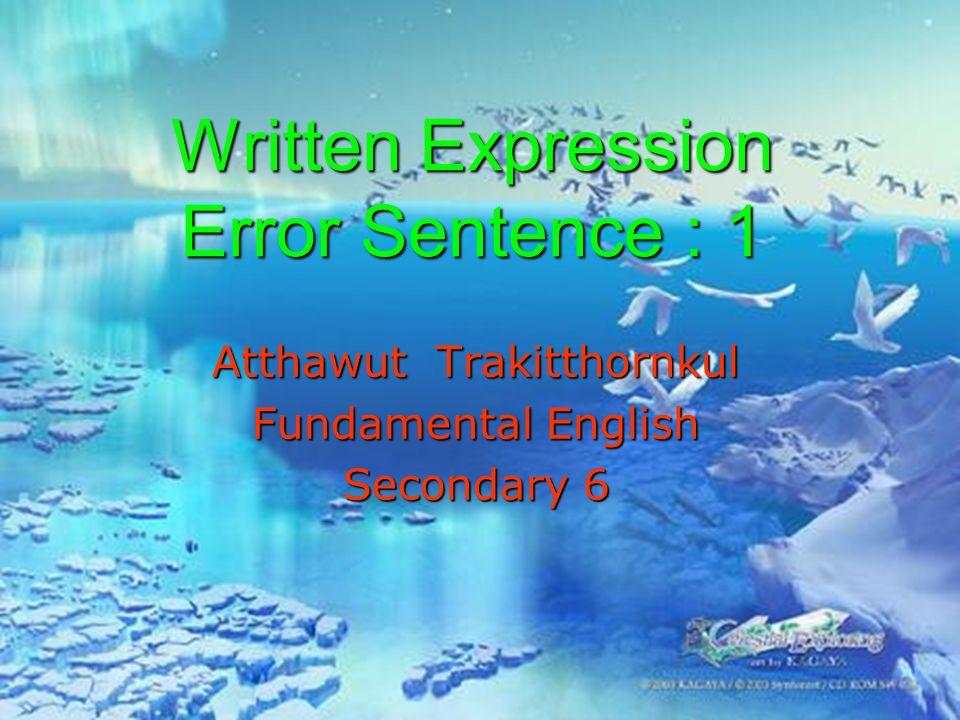 Written Expression Error Sentence : 1 Atthawut Trakitthornkul Fundamental English Secondary 6