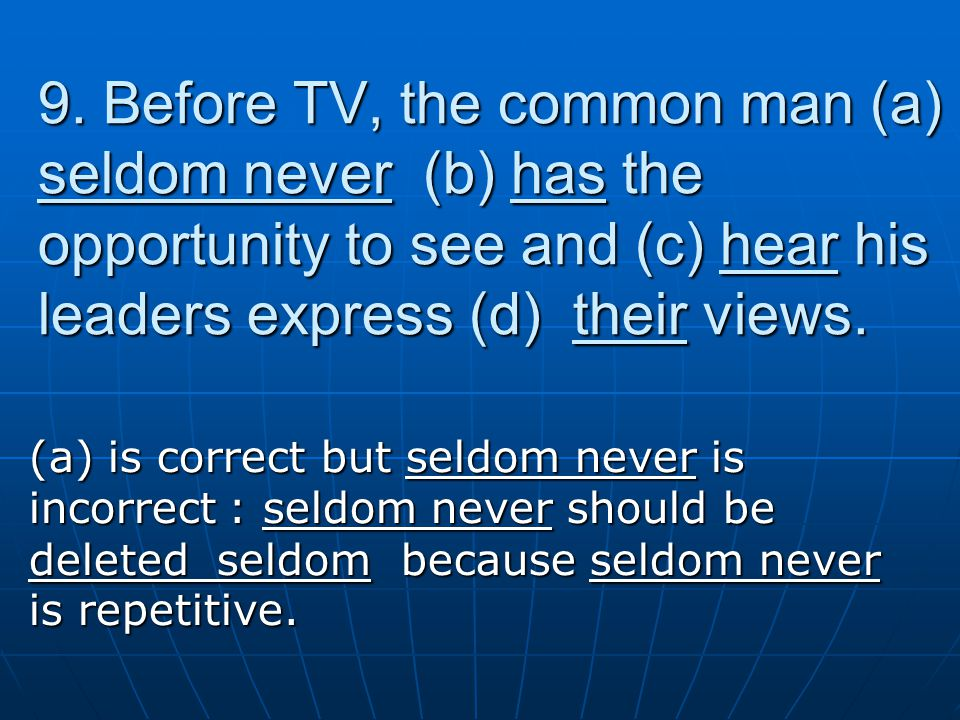 9. Before TV, the common man (a) seldom never (b) has the opportunity to see and (c) hear his leaders express (d) their views. (a) is correct but seld