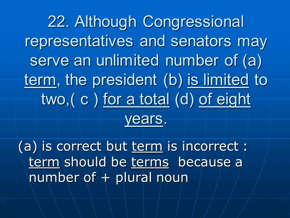 22. Although Congressional representatives and senators may serve an unlimited number of (a) term, the president (b) is limited to two,( c ) for a tot
