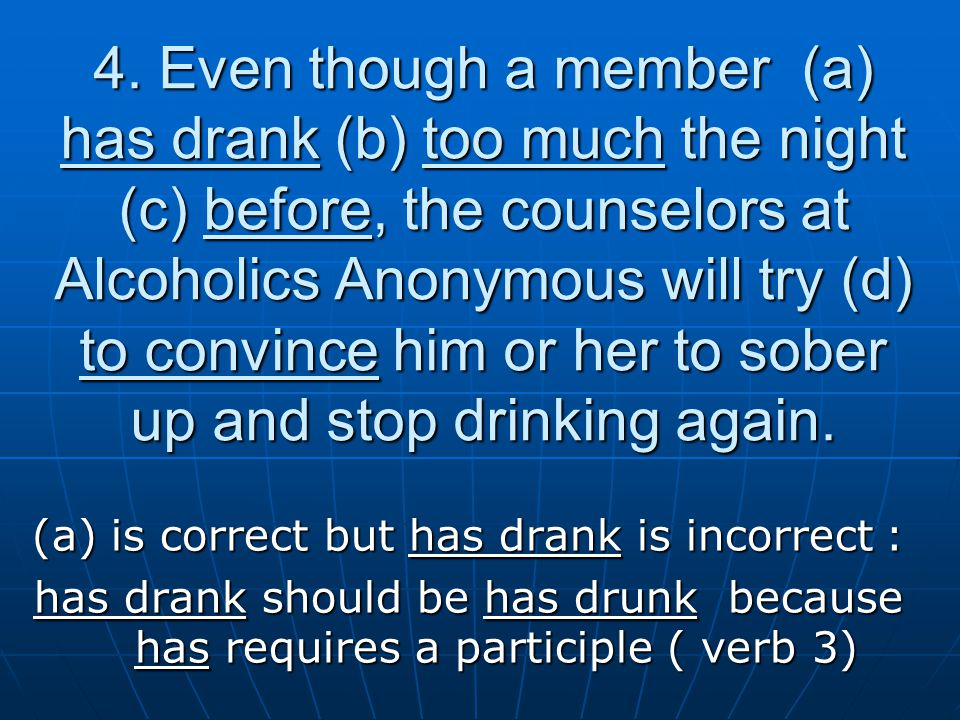 4. Even though a member (a) has drank (b) too much the night (c) before, the counselors at Alcoholics Anonymous will try (d) to convince him or her to