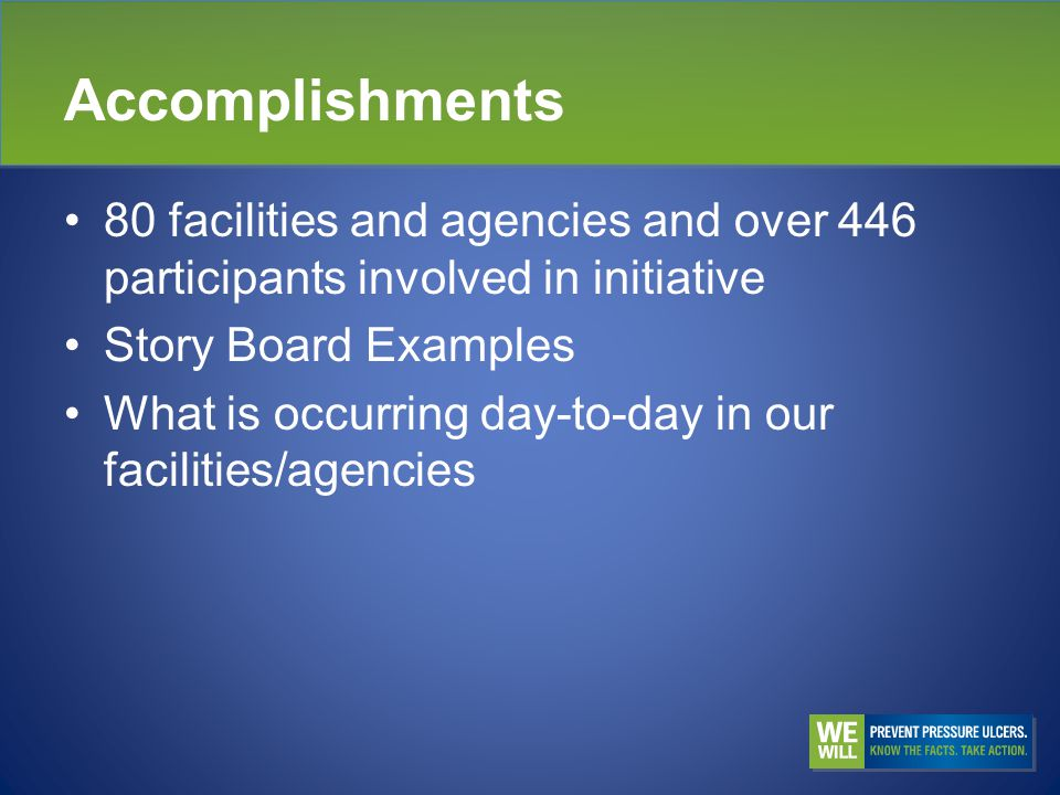 Accomplishments 80 facilities and agencies and over 446 participants involved in initiative Story Board Examples What is occurring day-to-day in our facilities/agencies