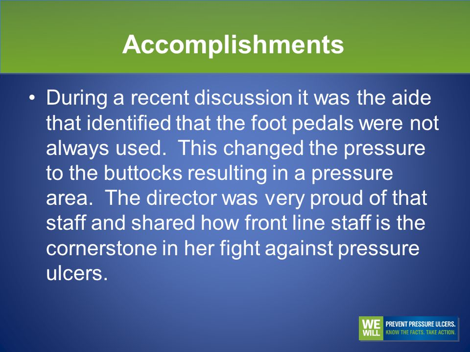 Accomplishments During a recent discussion it was the aide that identified that the foot pedals were not always used.