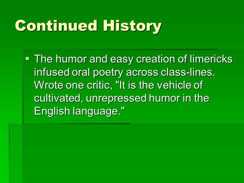 Continued History  The humor and easy creation of limericks infused oral poetry across class-lines.