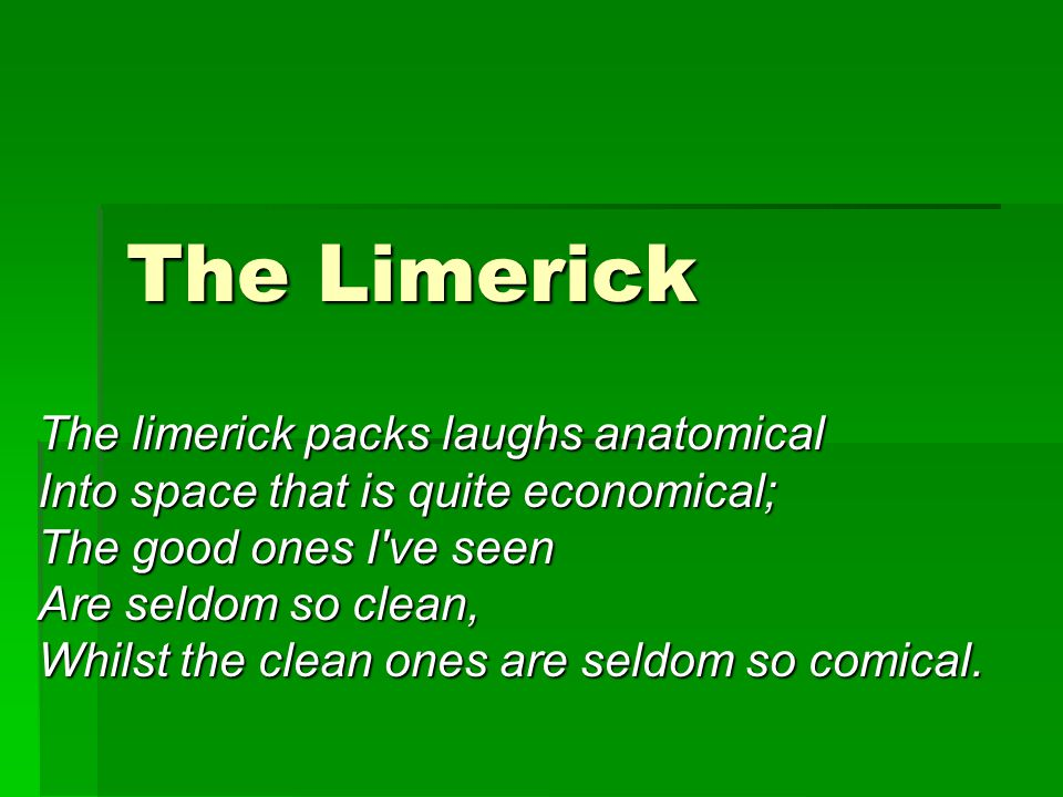 The Limerick The limerick packs laughs anatomical Into space that is quite economical; The good ones I ve seen Are seldom so clean, Whilst the clean ones are seldom so comical.