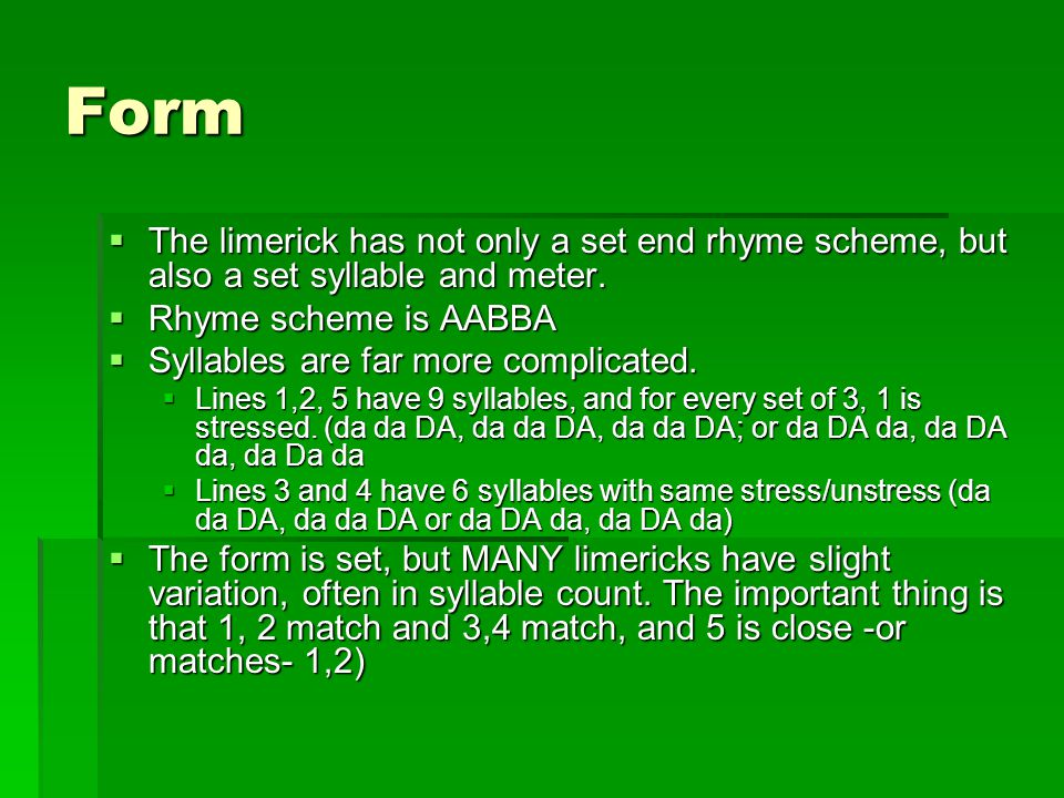 Form  The limerick has not only a set end rhyme scheme, but also a set syllable and meter.