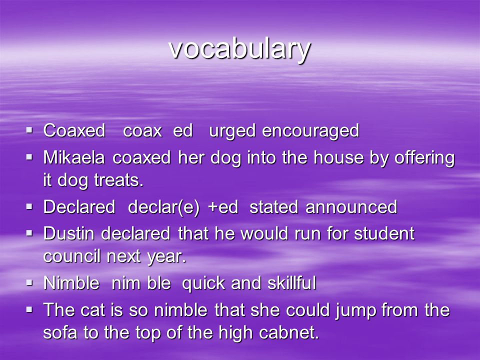 vocabulary  Coaxed coax ed urged encouraged  Mikaela coaxed her dog into the house by offering it dog treats.