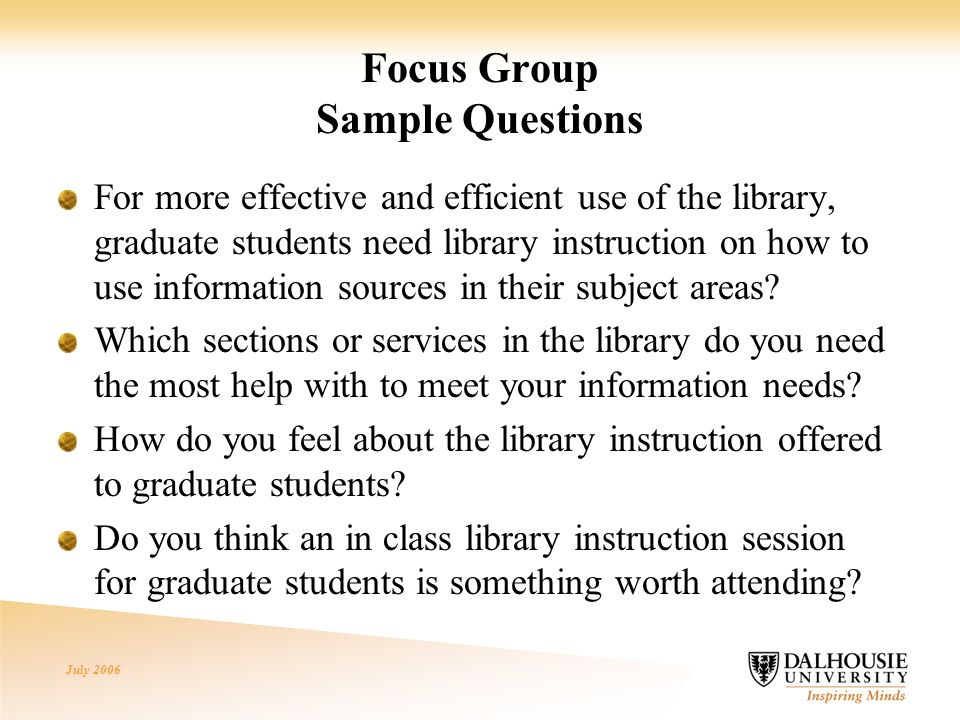 July 2006 Focus Group Sample Questions For more effective and efficient use of the library, graduate students need library instruction on how to use information sources in their subject areas.