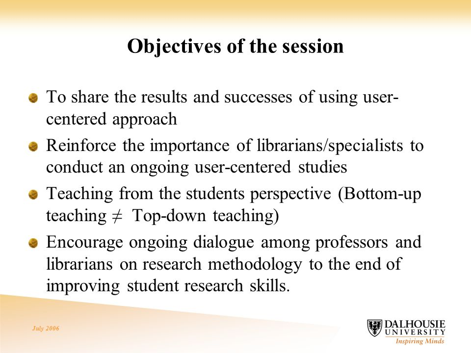July 2006 Objectives of the session To share the results and successes of using user- centered approach Reinforce the importance of librarians/specialists to conduct an ongoing user-centered studies Teaching from the students perspective (Bottom-up teaching ≠ Top-down teaching) Encourage ongoing dialogue among professors and librarians on research methodology to the end of improving student research skills.