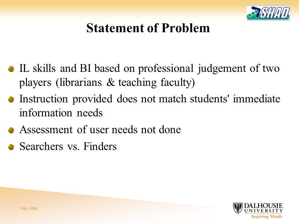 July 2006 Statement of Problem IL skills and BI based on professional judgement of two players (librarians & teaching faculty) Instruction provided does not match students immediate information needs Assessment of user needs not done Searchers vs.
