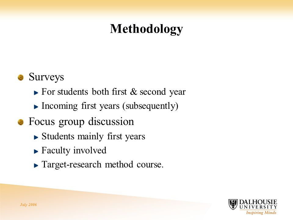 July 2006 Methodology Surveys For students both first & second year Incoming first years (subsequently) Focus group discussion Students mainly first years Faculty involved Target-research method course.