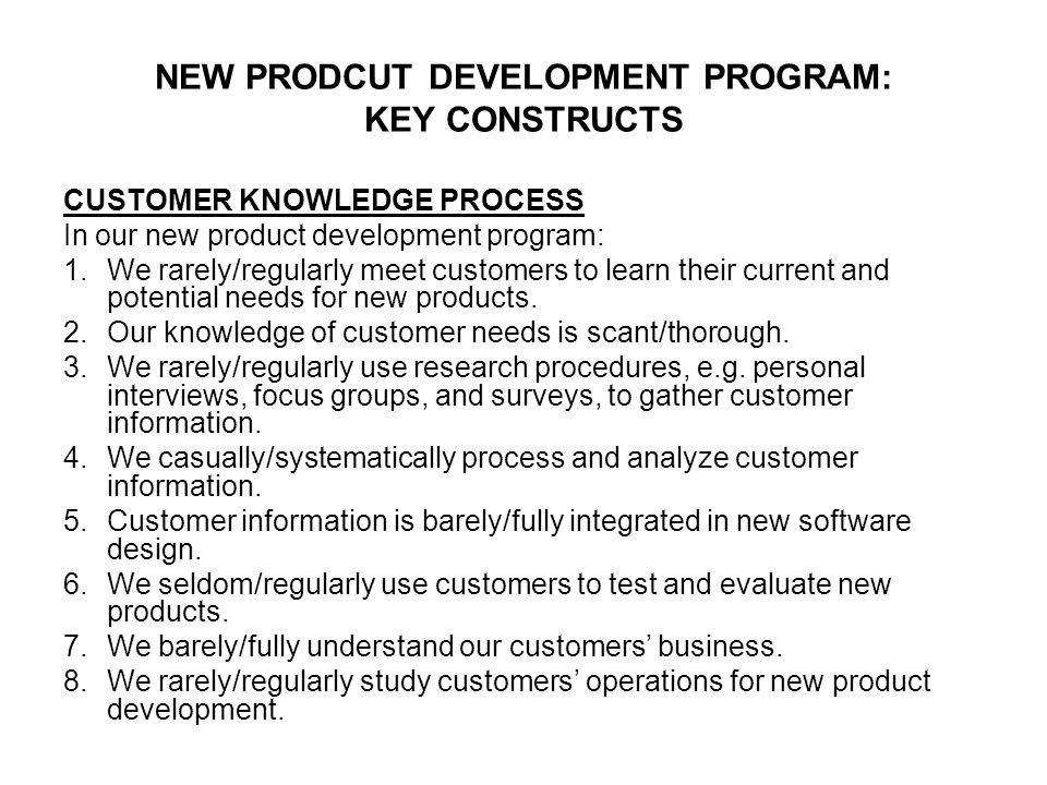 NEW PRODCUT DEVELOPMENT PROGRAM: KEY CONSTRUCTS CUSTOMER KNOWLEDGE PROCESS In our new product development program: 1.We rarely/regularly meet customers to learn their current and potential needs for new products.
