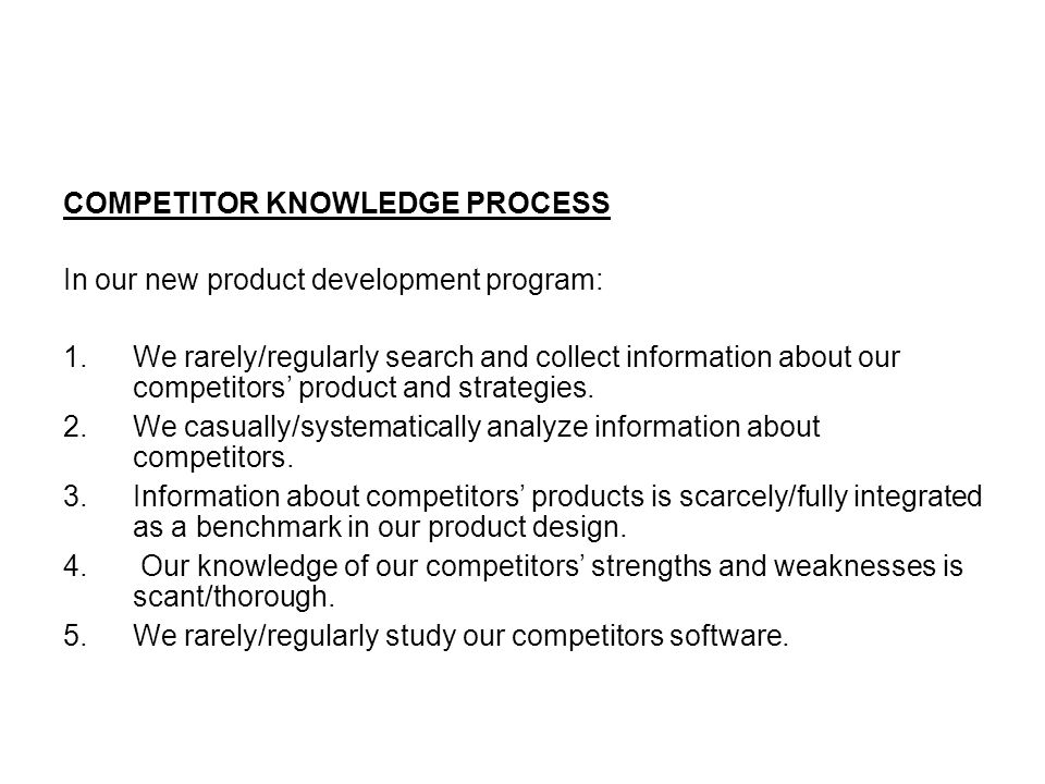 COMPETITOR KNOWLEDGE PROCESS In our new product development program: 1.We rarely/regularly search and collect information about our competitors' product and strategies.