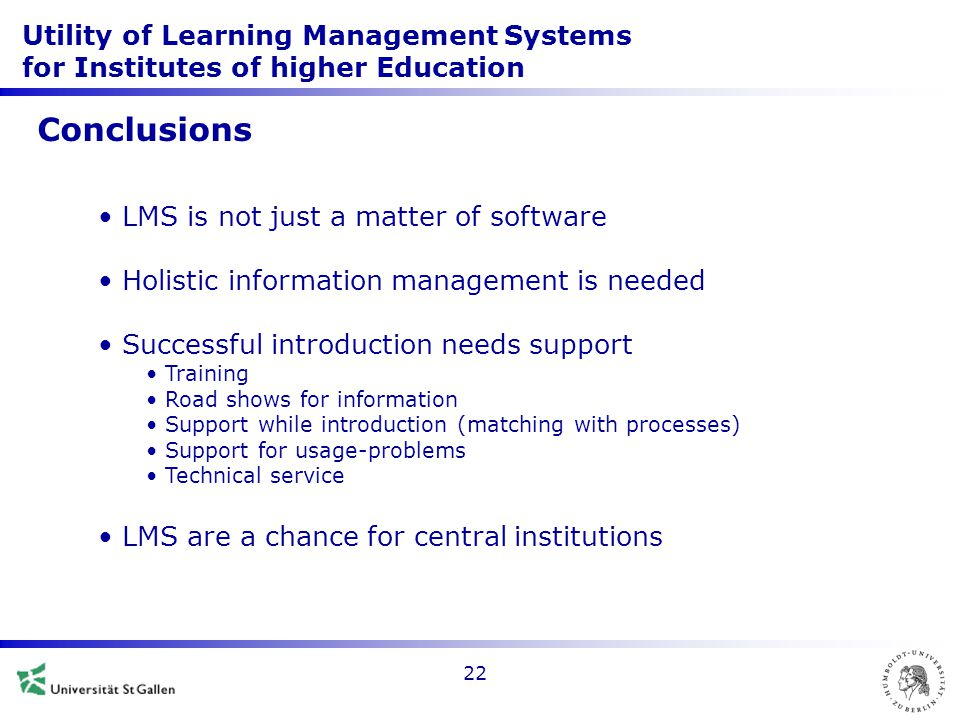 Utility of Learning Management Systems for Institutes of higher Education 22 Conclusions LMS is not just a matter of software Holistic information management is needed Successful introduction needs support Training Road shows for information Support while introduction (matching with processes) Support for usage-problems Technical service LMS are a chance for central institutions