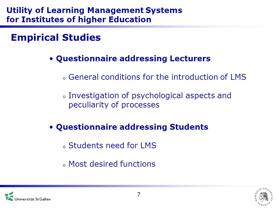 Utility of Learning Management Systems for Institutes of higher Education 7 Empirical Studies Questionnaire addressing Lecturers o General conditions for the introduction of LMS o Investigation of psychological aspects and peculiarity of processes Questionnaire addressing Students o Students need for LMS o Most desired functions