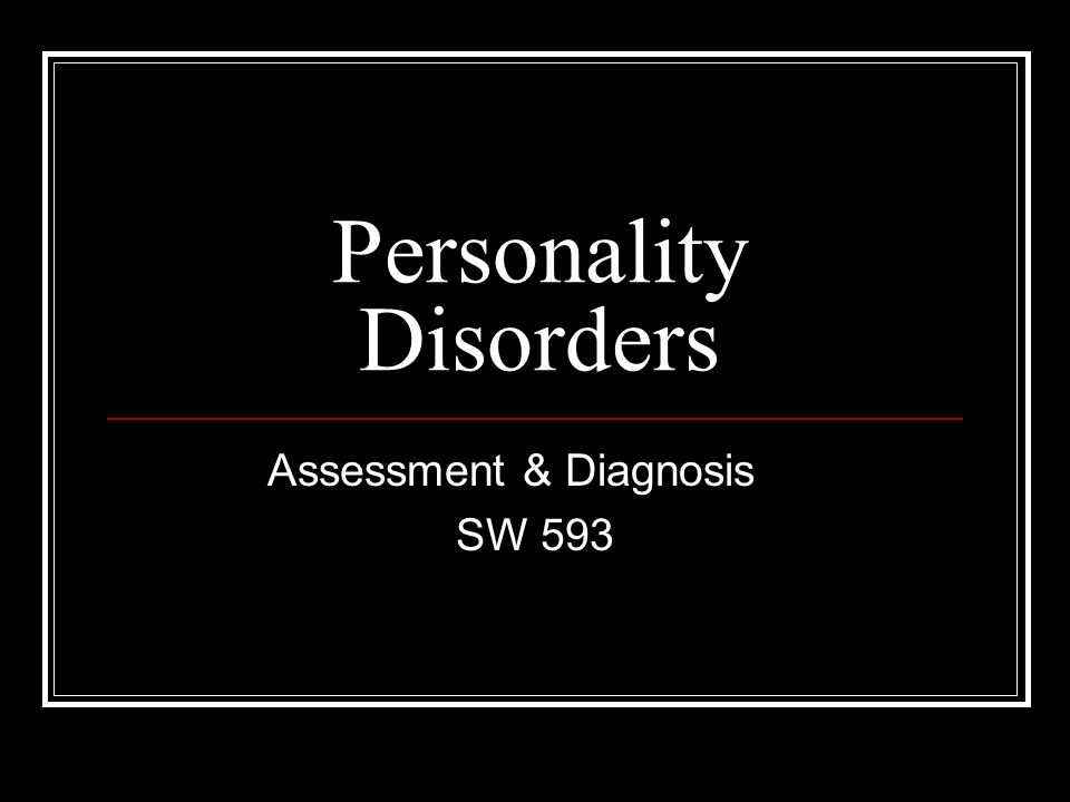 Assessment Detailed and thorough histories are necessary for the diagnosis of a Personality Disorder.