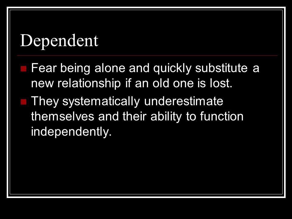 Dependent Fear being alone and quickly substitute a new relationship if an old one is lost. They systematically underestimate themselves and their abi
