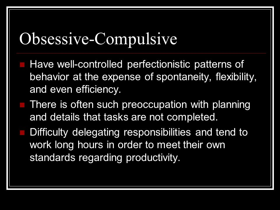 Obsessive-Compulsive Have well-controlled perfectionistic patterns of behavior at the expense of spontaneity, flexibility, and even efficiency. There