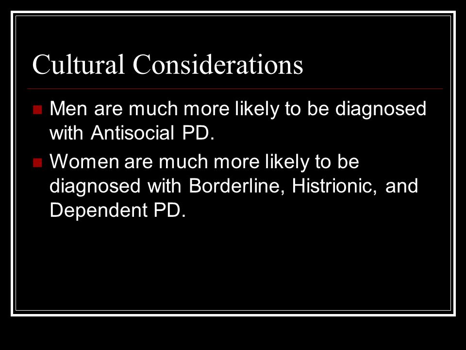 Cultural Considerations Men are much more likely to be diagnosed with Antisocial PD.