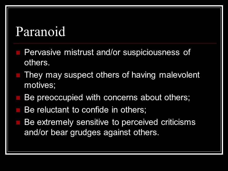 Paranoid Pervasive mistrust and/or suspiciousness of others. They may suspect others of having malevolent motives; Be preoccupied with concerns about