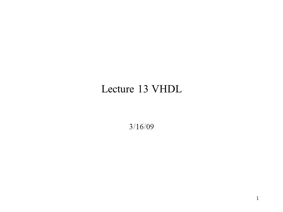 1 Lecture 13 VHDL 3/16/09