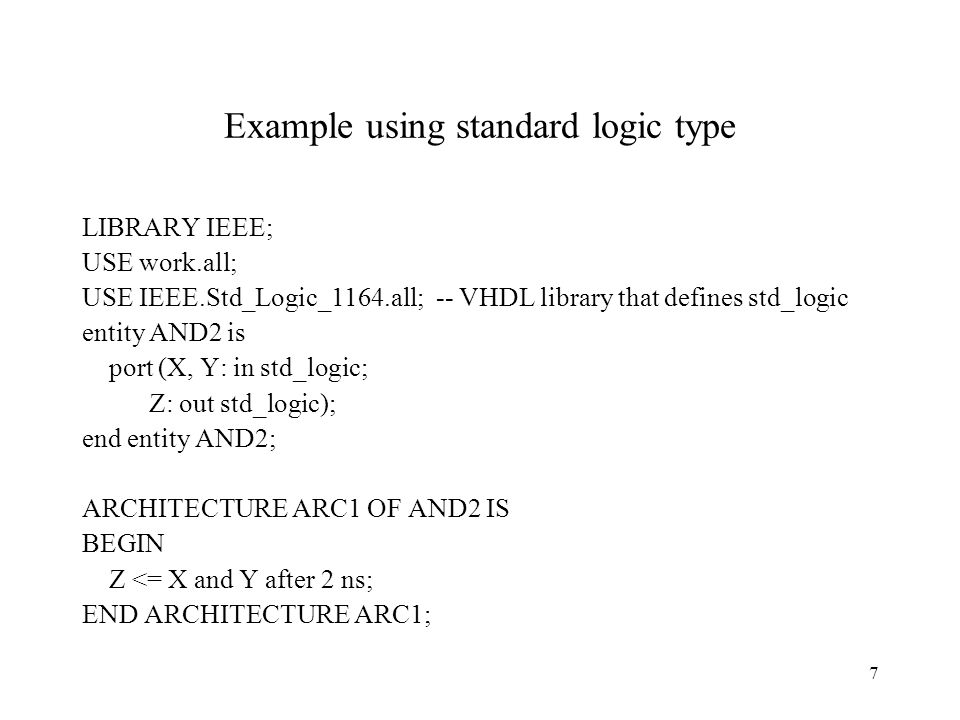 7 Example using standard logic type LIBRARY IEEE; USE work.all; USE IEEE.Std_Logic_1164.all; -- VHDL library that defines std_logic entity AND2 is por