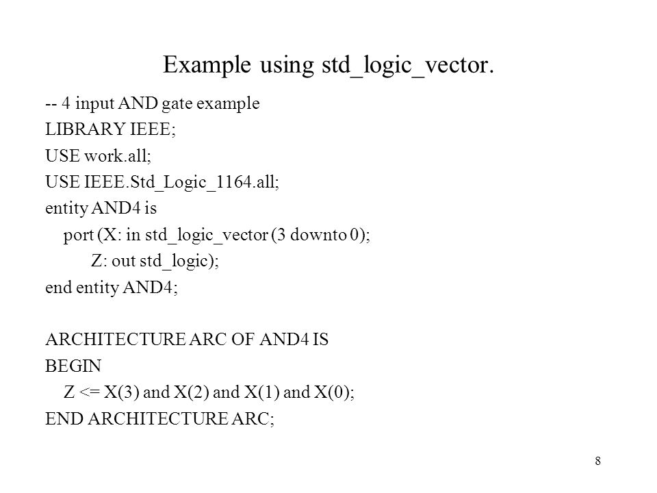 8 Example using std_logic_vector. -- 4 input AND gate example LIBRARY IEEE; USE work.all; USE IEEE.Std_Logic_1164.all; entity AND4 is port (X: in std_