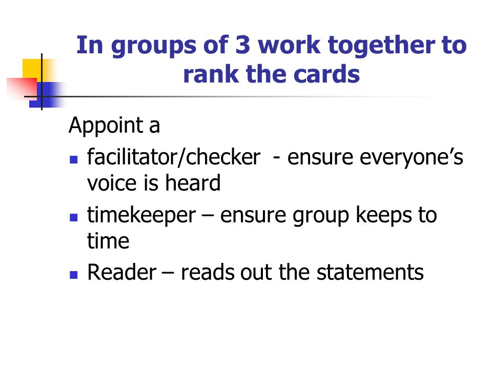 In groups of 3 work together to rank the cards Appoint a facilitator/checker - ensure everyone's voice is heard timekeeper – ensure group keeps to time Reader – reads out the statements