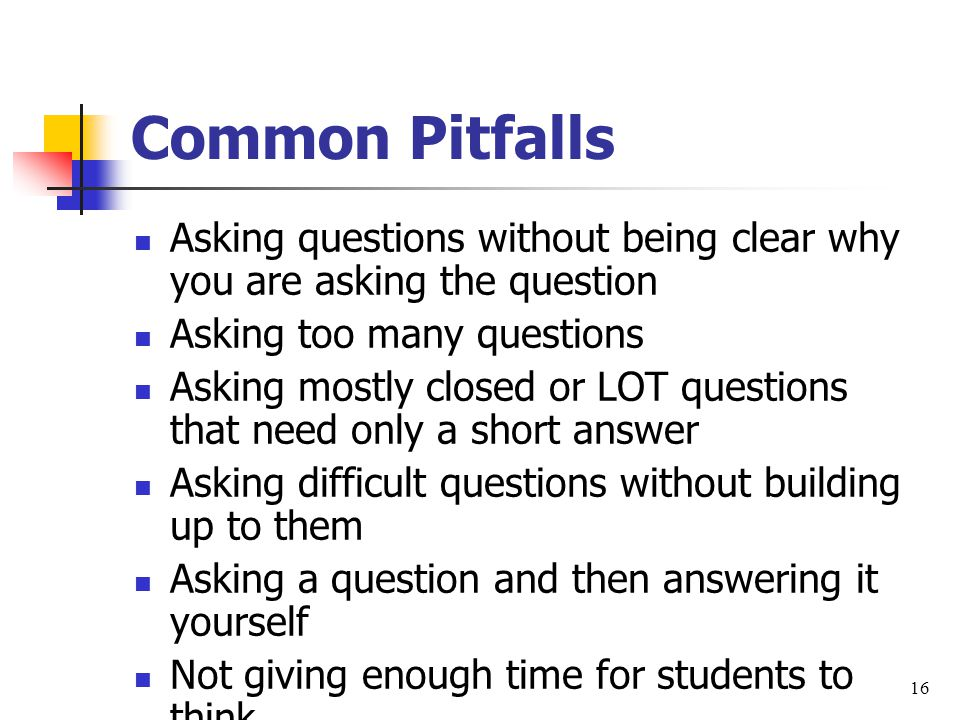 Common Pitfalls Asking questions without being clear why you are asking the question Asking too many questions Asking mostly closed or LOT questions that need only a short answer Asking difficult questions without building up to them Asking a question and then answering it yourself Not giving enough time for students to think 16