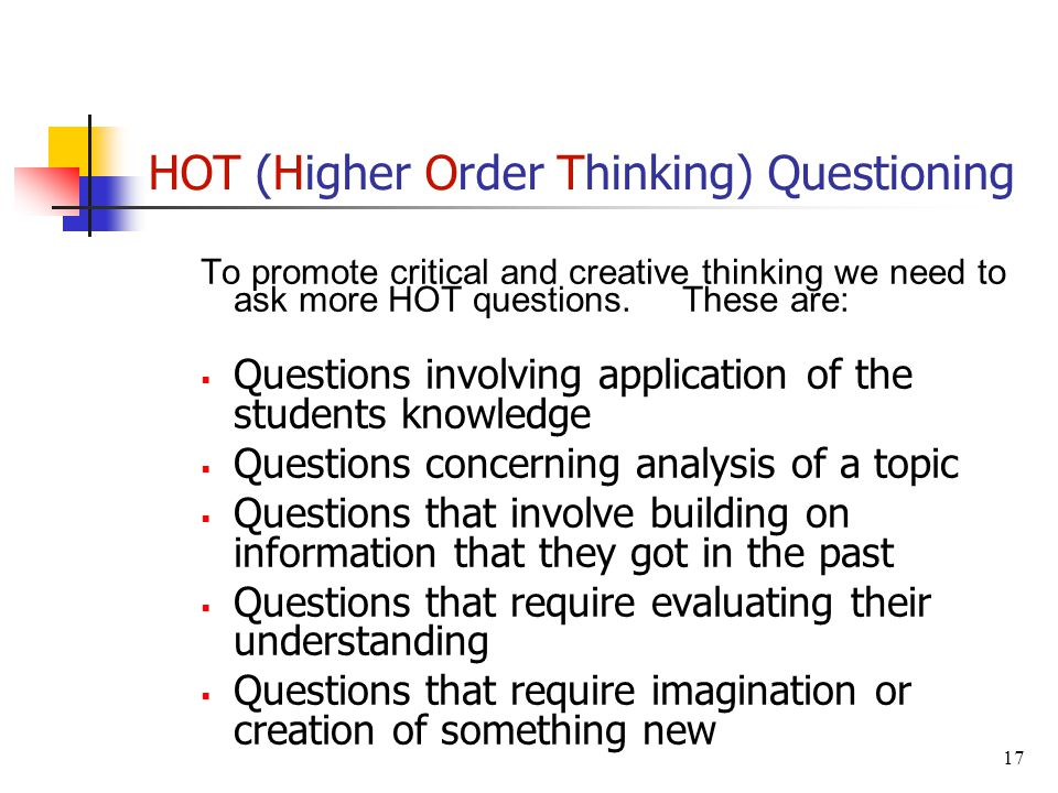 HOT (Higher Order Thinking) Questioning To promote critical and creative thinking we need to ask more HOT questions.