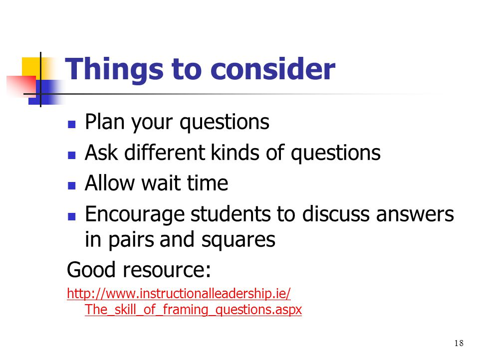 Things to consider Plan your questions Ask different kinds of questions Allow wait time Encourage students to discuss answers in pairs and squares Good resource: http://www.instructionalleadership.ie/ The_skill_of_framing_questions.aspx 18
