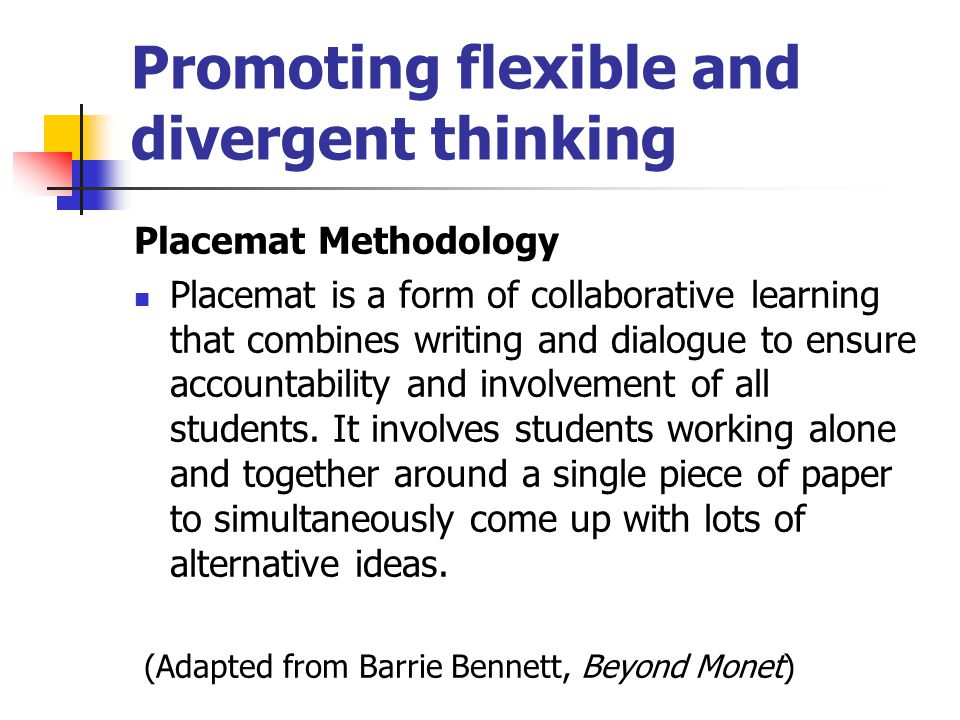 Promoting flexible and divergent thinking Placemat Methodology Placemat is a form of collaborative learning that combines writing and dialogue to ensure accountability and involvement of all students.