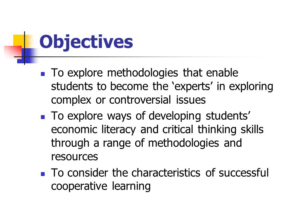 Objectives To explore methodologies that enable students to become the 'experts' in exploring complex or controversial issues To explore ways of developing students' economic literacy and critical thinking skills through a range of methodologies and resources To consider the characteristics of successful cooperative learning