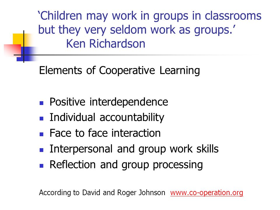 'Children may work in groups in classrooms but they very seldom work as groups.' Ken Richardson Elements of Cooperative Learning Positive interdependence Individual accountability Face to face interaction Interpersonal and group work skills Reflection and group processing According to David and Roger Johnson www.co-operation.orgwww.co-operation.org