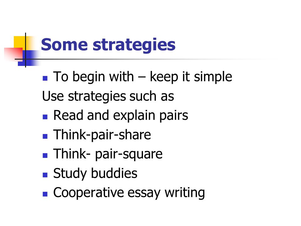 Some strategies To begin with – keep it simple Use strategies such as Read and explain pairs Think-pair-share Think- pair-square Study buddies Cooperative essay writing