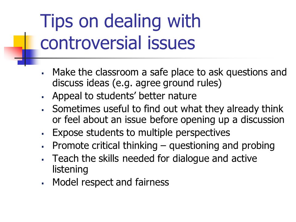 Tips on dealing with controversial issues  Make the classroom a safe place to ask questions and discuss ideas (e.g.