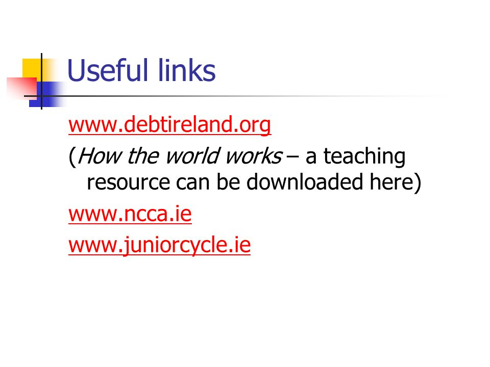 Useful links www.debtireland.org (How the world works – a teaching resource can be downloaded here) www.ncca.ie www.juniorcycle.ie