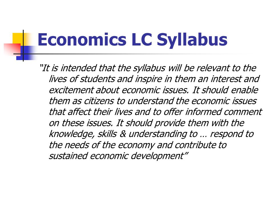 Economics LC Syllabus It is intended that the syllabus will be relevant to the lives of students and inspire in them an interest and excitement about economic issues.