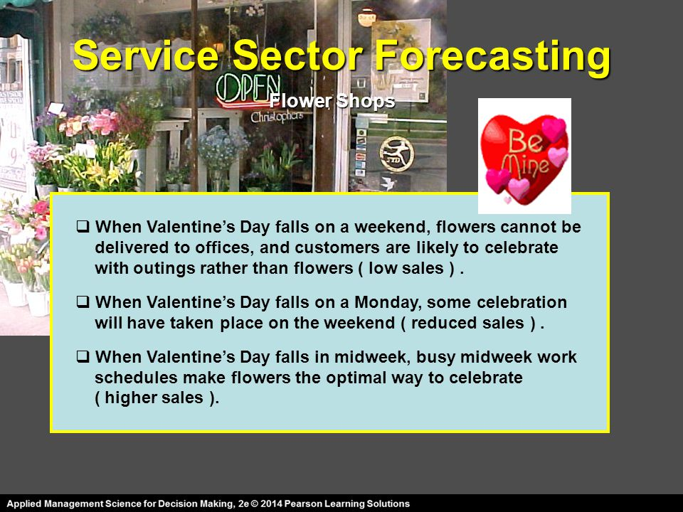Service Sector Forecasting Flower Shops  When Valentine's Day falls on a weekend, flowers cannot be delivered to offices, and customers are likely to