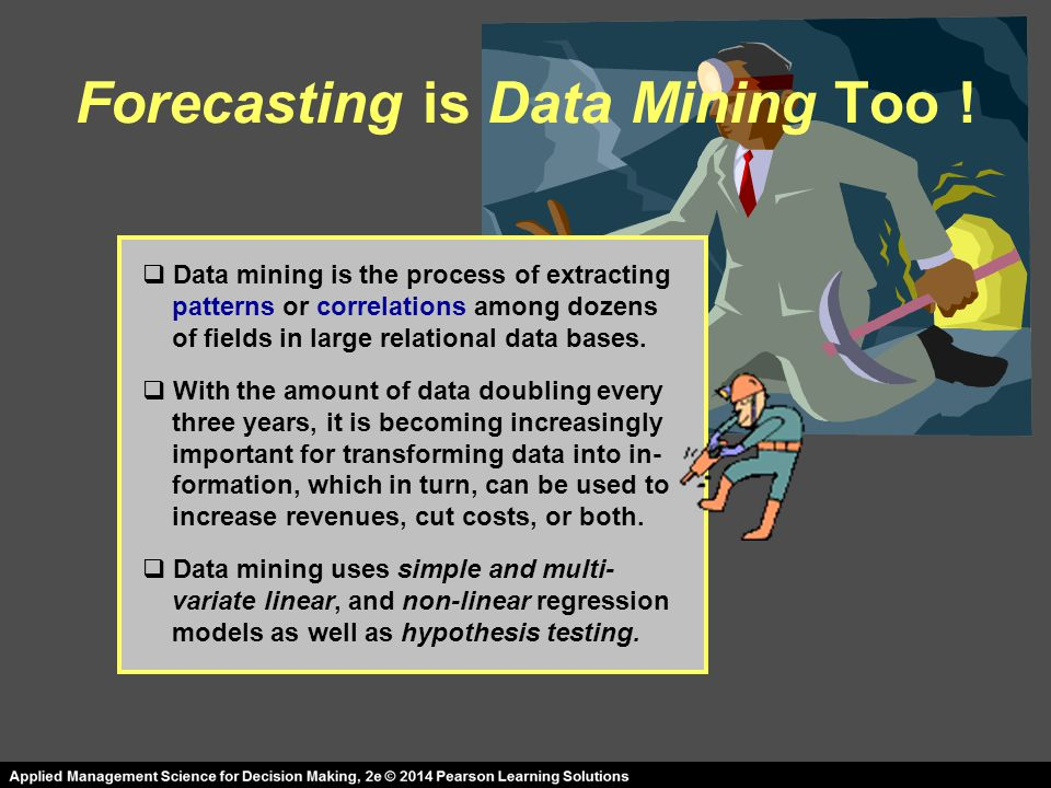 Forecasting is Data Mining Too !  Data mining is the process of extracting patterns or correlations among dozens of fields in large relational data b